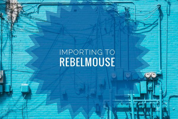 Importing to RebelMouse: Technical Guidelines