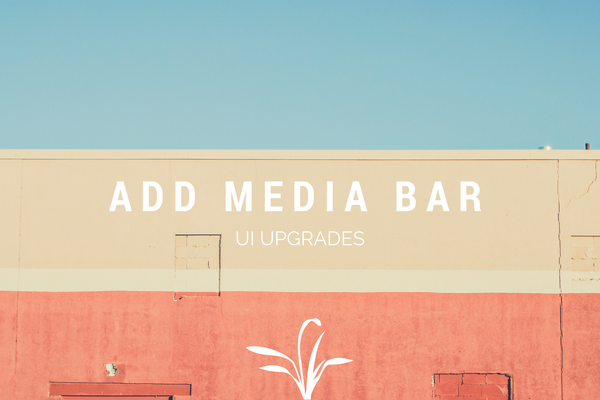 We're Upgrading the Add Media Bar UI