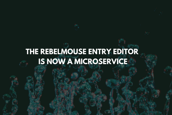 The RebelMouse Entry Editor Is Now a Microservice