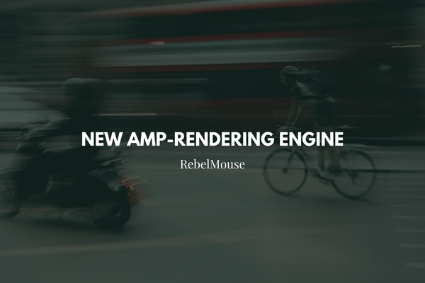 Boost Your Performance With RebelMouse's New AMP-Rendering Engine