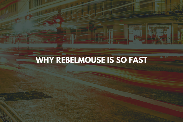 Why RebelMouse Is so Fast