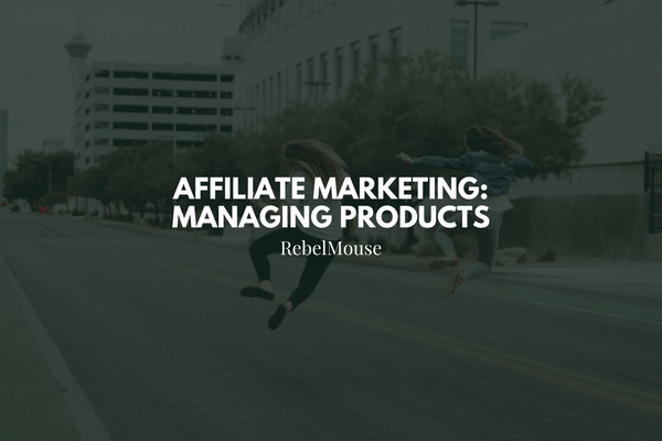 Affiliate Marketing on RebelMouse: Managing Products